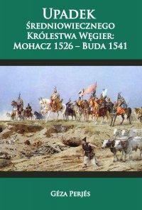Upadek średniowiecznego Królestwa Węgier: Mohacz 1526-Buda 1541 - Geza Perjes - ebook