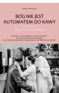 Bóg nie jest automatem do kawy. Rozmowa z księdzem Zbigniewem Czendlikiem - Marketa Zahradnikova - ebook