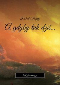 Agdyby takdziś… - Robert Trafny - ebook