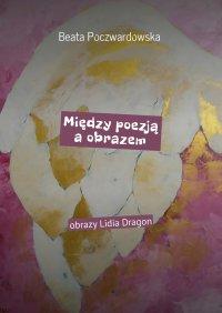 Między poezją a obrazem - Beata Poczwardowska - ebook