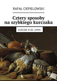 Cztery sposoby naszybkiego kurczaka - Rafał Ciepielowski - ebook