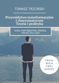 Przywództwo transformacyjne i charyzmatyczne. Teoria i praktyka - Tomasz Trzciński - ebook
