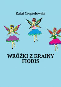 Wróżki zkrainy Fiodis - Rafał Ciepielowski - ebook