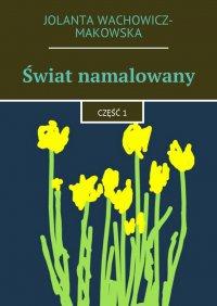 Świat namalowany. Część 1 - Jolanta Wachowicz-Makowska - ebook