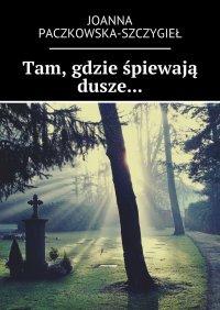 Tam, gdzie śpiewają dusze... - Joanna Paczkowska-Szczygieł - ebook