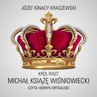 Król Piast: Michał książę Wiśniowiecki - Józef Ignacy Kraszewski - audiobook