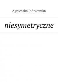 niesymetryczne - Agnieszka Piórkowska - ebook