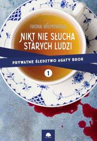 Nikt nie słucha starych ludzi. Prywatne śledztwo Agaty Brok cz. 1 - Iwona Wilmowska - ebook