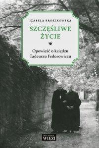 Szczęśliwe życie. Opowieść o ks. Tadeuszu Fedorowiczu - Izabela Broszkowska - ebook