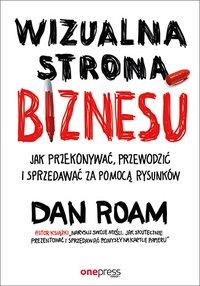 Wizualna strona biznesu. Jak przekonywać, przewodzić i sprzedawać za pomocą rysunków - Dan Roam - ebook