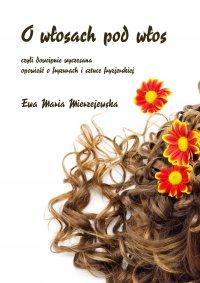 O włosach pod włos, czyli dowcipnie wyczesana opowieść o fryzurach i sztuce fryzjerskiej - Ewa Maria Mierzejewska - ebook