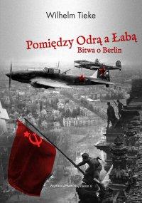 Pomiędzy Odrą a Łabą. Bitwa o Berlin 1945 - Wilhelm Tieke - ebook
