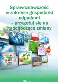 Sprawozdawczość w zakresie gospodarki  odpadami  – przygotuj się na  nadchodzące zmiany