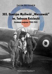 """303. Dywizjon Myśliwski """"Warszawski"""" im. Tadeusza Kościuszki. Działania wojenne 1940-1945 - Jacek Kutzner - ebook"""