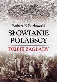 Słowianie połabscy. Dzieje zagłady - Robert F. Barkowski - ebook