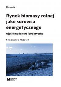 Rynek biomasy rolnej jako surowca energetycznego. Ujęcie modelowe i praktyczne