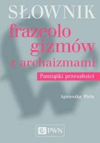 Słownik frazeologizmów z archaizmami. Pamiątki przeszłości
