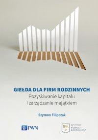 Giełda dla firm rodzinnych. Pozyskiwanie kapitału i zarządzanie majątkiem - Szymon Filipczak - ebook