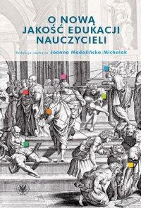 O nową jakość edukacji nauczycieli - Joanna Madalińska-Michalak - ebook