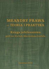 Meandry prawa - teoria i praktyka. Księga jubileuszowa prof. zw. dra hab. Mieczysława Goettela