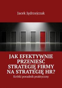 Jak efektywnie przenieść strategię firmy na strategię HR? - Jacek Jędrzejczak - ebook