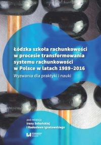 Łódzka szkoła rachunkowości w procesie transformowania systemu rachunkowości w Polsce w latach 1989-2016. Wyzwania dla praktyki i nauki - Irena Sobańska - ebook