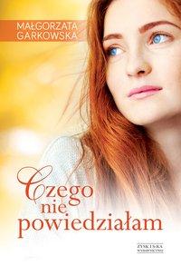 Czego nie powiedziałam - Małgorzata Garkowska - ebook