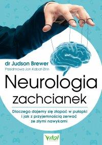 Neurologia zachcianek. Dlaczego dajemy się złapać w pułapki i jak z przyjemnością zerwać ze złymi nawykami