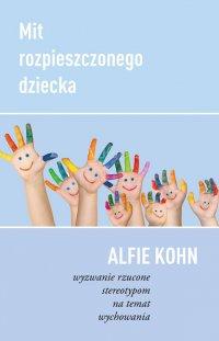 Mit rozpieszczonego dziecka. Wyzwanie rzucone stereotypom na temat wychowania - dr Alfie Kohn - ebook
