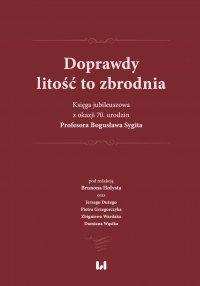 Doprawdy litość to zbrodnia. Księga jubileuszowa z okazji 70. urodzin Profesora Bogusława Sygita - Brunon Hołyst - ebook