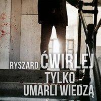 Tylko umarli wiedzą - Ryszard Ćwirlej - audiobook