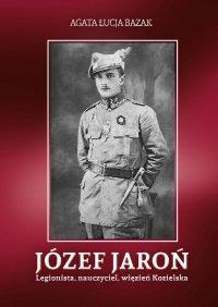 Józef Jaroń. Legionista, nauczyciel, więzień Kozielska - Agata Łucja Bazak - ebook