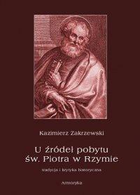 U źródeł pobytu św. Piotra w Rzymie. Tradycja i krytyka historyczna - Kazimierz Zakrzewski - ebook