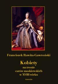 Kobiety na tronie carów moskiewskich w XVIII wieku - Franciszek Rawita-Gawroński - ebook
