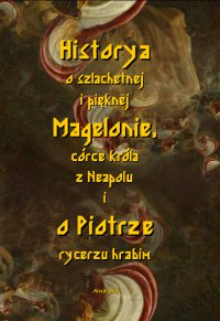Historia o szlachetnej i pięknej Magelonie, córce króla z Neapolu i o Piotrze rycerzu hrabim - Nieznany - ebook