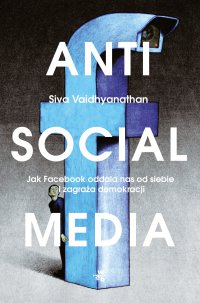 Antisocial media. Jak Facebook oddala nas od siebie i zagraża demokracji - Siva Vaidhyanathan - ebook