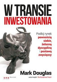 W transie inwestowania. Podbij rynek pewnością siebie, żelazną dyscypliną i postawą zwycięzcy - Mark Douglas - audiobook