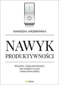 Nawyk produktywności. Wszystko, czego potrzebujesz, aby osiągać w życiu maksymalne efekty - Agnieszka Jarzębowska - audiobook
