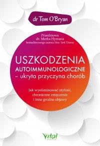 Uszkodzenia autoimmunologiczne – ukryta przyczyna chorób.  Jak wyeliminować otyłość, chroniczne zmęczenie i inne groźne objawy