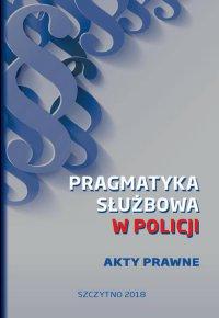 Pragmatyka służbowa w Policji. Akty Prawne. Wydanie I