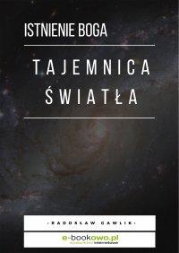 Tajemnica światła - istnienie Boga - Radosław Gawlik - ebook