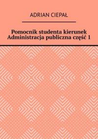 Pomocnik studenta – kierunek Administracja publiczna. Część 1 - Adrian Ciepał - ebook