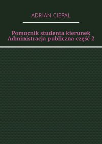 Pomocnik studenta – kierunek Administracja publiczna. Część 2 - Adrian Ciepał - ebook