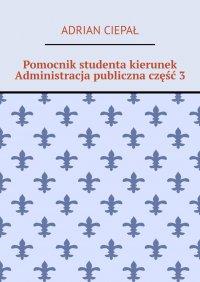 Pomocnik studenta kierunek Administracja publiczna część 3 - Adrian Ciepał - ebook