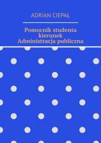Pomocnik studenta – kierunek Administracja publiczna - Adrian Ciepał - ebook