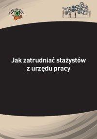 Jak zatrudniać stażystów z urzędu pracy - Katarzyna Wrońska-Zblewska - ebook