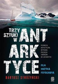 Trzy Sztuki w Antarktyce. Pierwsza artystyczna wyprawa polskich twórców do Antarktyki - Bartosz Stróżyński - ebook