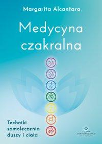 Medycyna czakralna. Techniki samoleczenia duszy i ciała - Margarita Alcantara - ebook