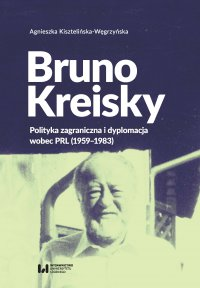Bruno Kreisky. Polityka zagraniczna i dyplomacja wobec PRL (1959-1983)