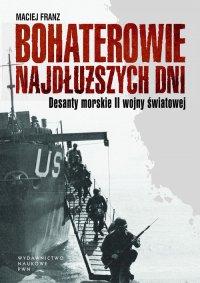 Bohaterowie najdłuższych dni. Desanty morskie II wojny światowej - Maciej Franz - ebook